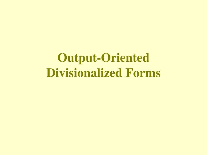 Output oriented divisionalized forms l.jpg