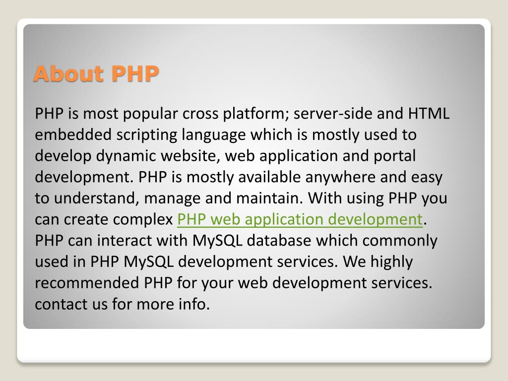 PHP is most popular cross platform; server-side and HTML embedded scripting language which is mostly used to develop dynamic website, web application and portal development. PHP is mostly available anywhere and easy to understand, manage and maintain. With using PHP you can create complex
