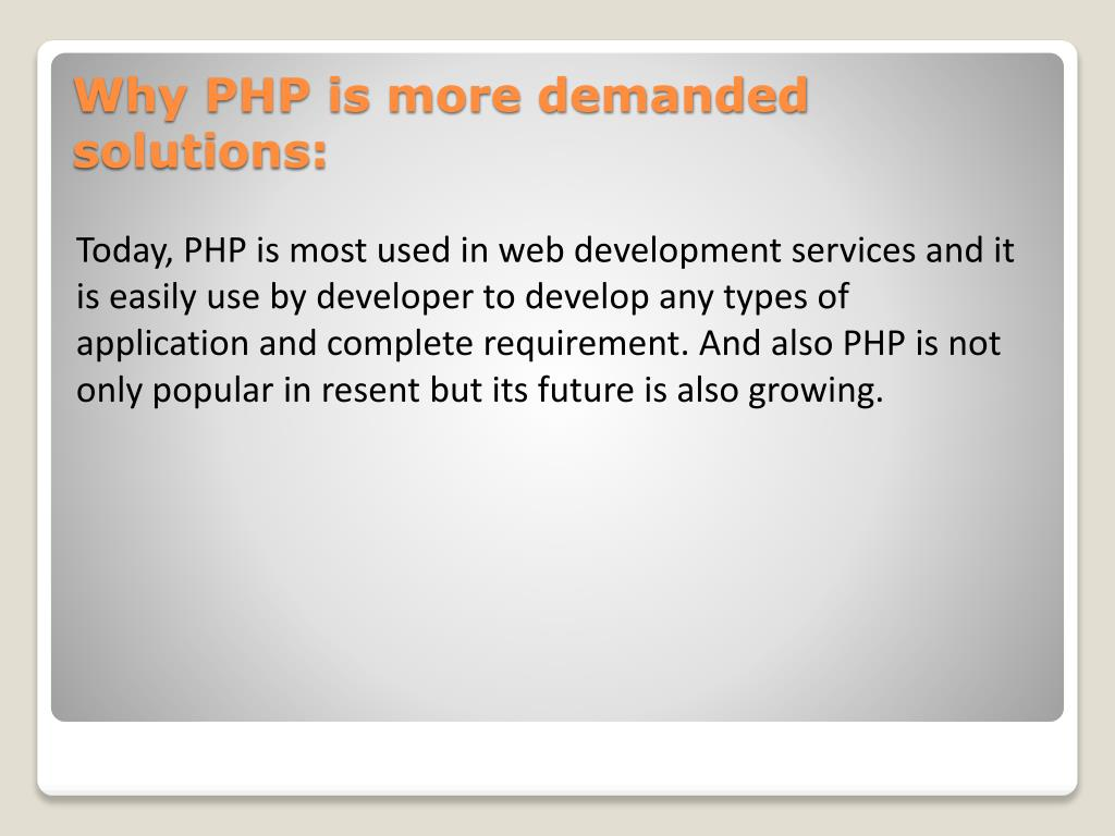Today, PHP is most used in web development services and it is easily use by developer to develop any types of application and complete requirement. And also PHP is not only popular in resent but its future is also growing.
