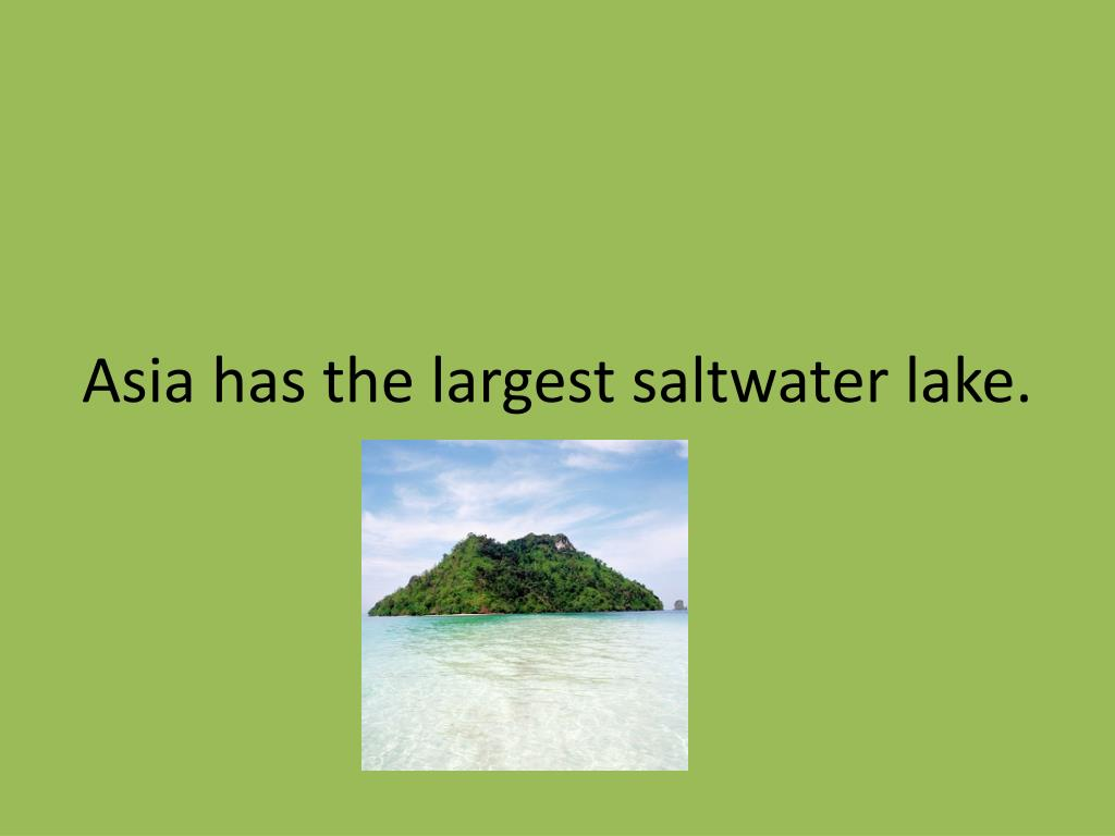 Asia has the largest saltwater lake.