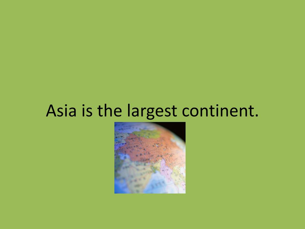 Asia is the largest continent.