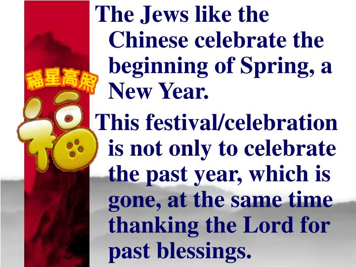 The Jews like the Chinese celebrate the beginning of Spring, a New Year.