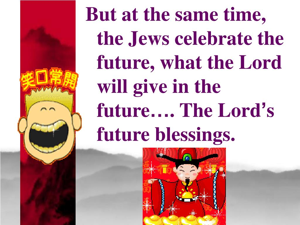 But at the same time,  the Jews celebrate the future, what the Lord will give in the future