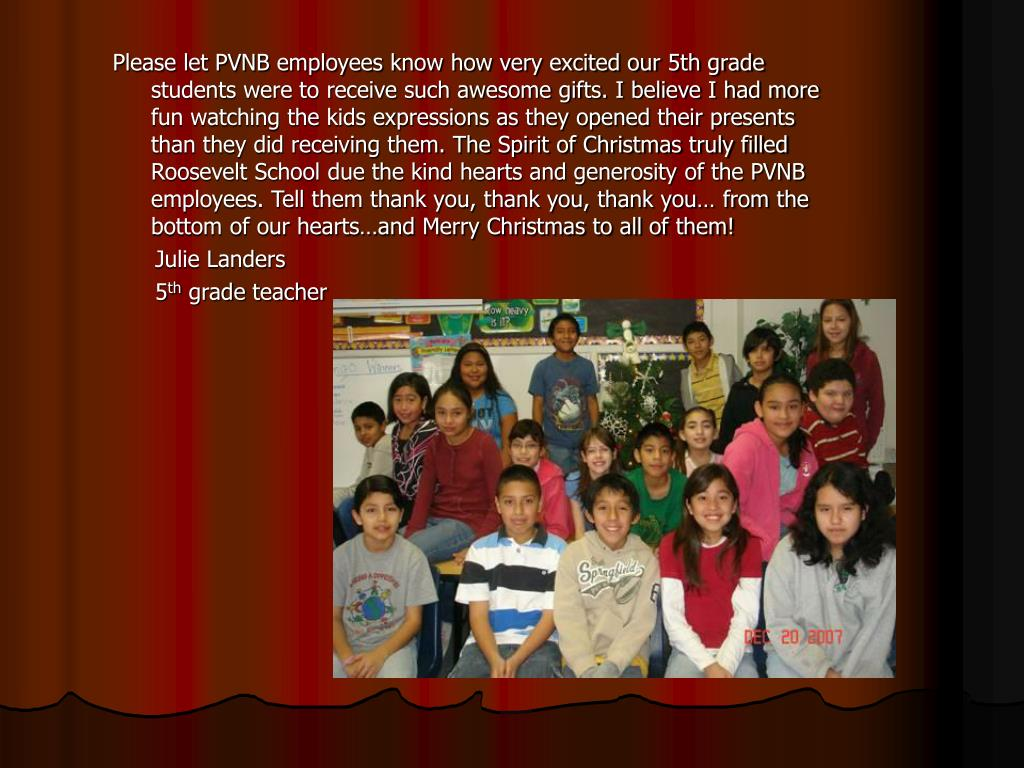 Please let PVNB employees know how very excited our 5th grade students were to receive such awesome gifts. I believe I had more fun watching the kids expressions as they opened their presents than they did receiving them. The Spirit of Christmas truly filled Roosevelt School due the kind hearts and generosity of the PVNB employees. Tell them thank you, thank you, thank you… from the bottom of our hearts…and Merry Christmas to all of them!