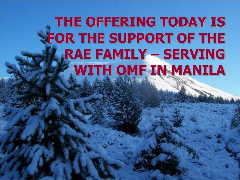 THE OFFERING TODAY IS FOR THE SUPPORT OF THE RAE FAMILY – SERVING WITH OMF IN MANILA