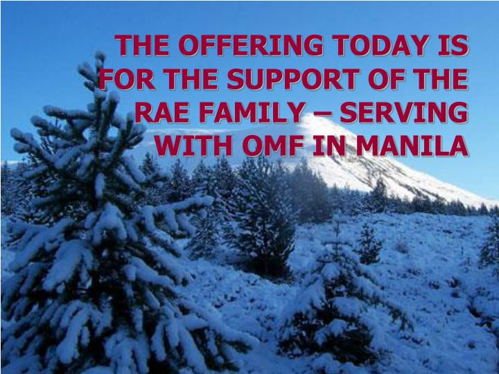 The offering today is for the support of the rae family serving with omf in manila