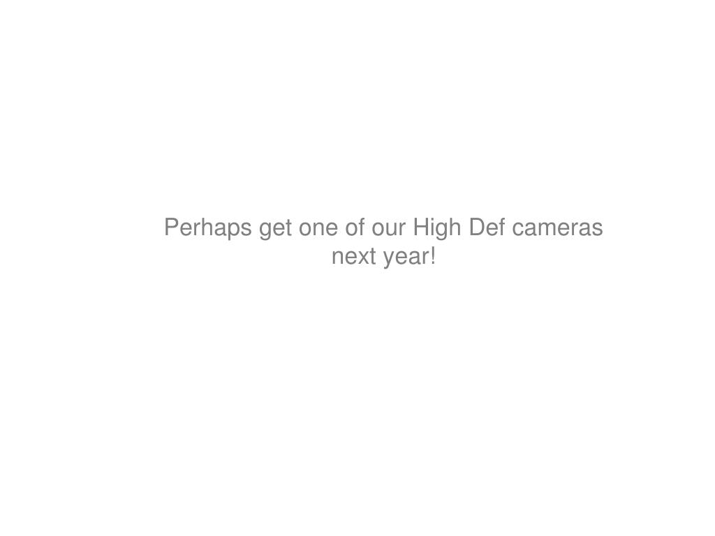 Perhaps get one of our High Def cameras