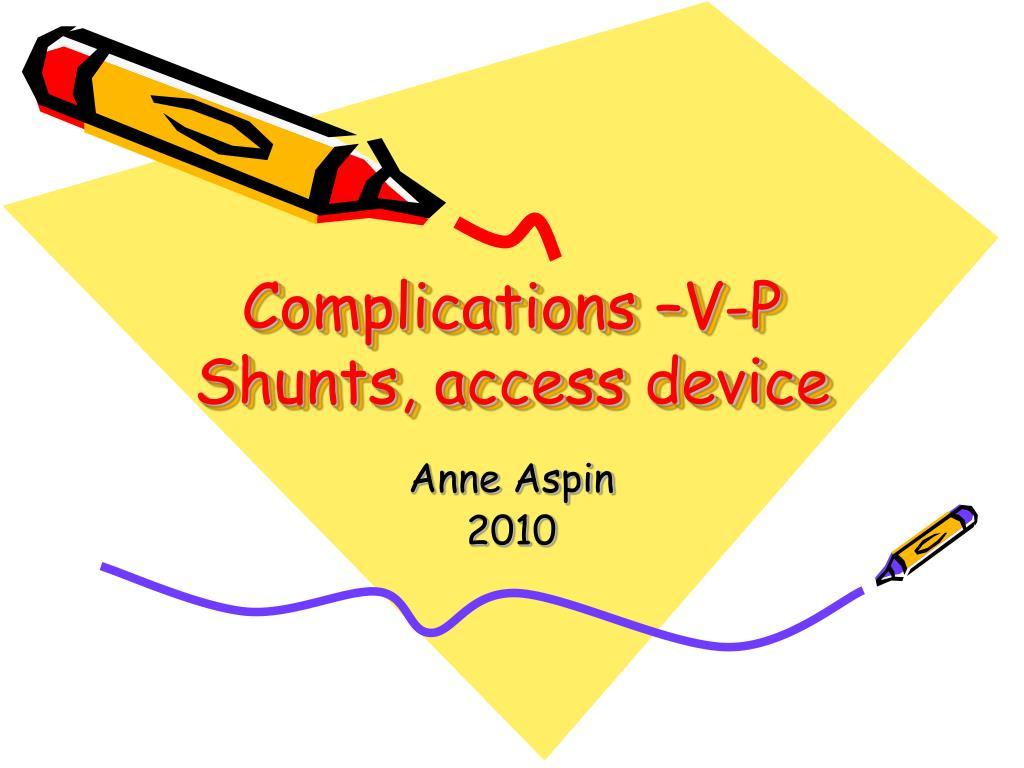 Complications –V-P Shunts, access device