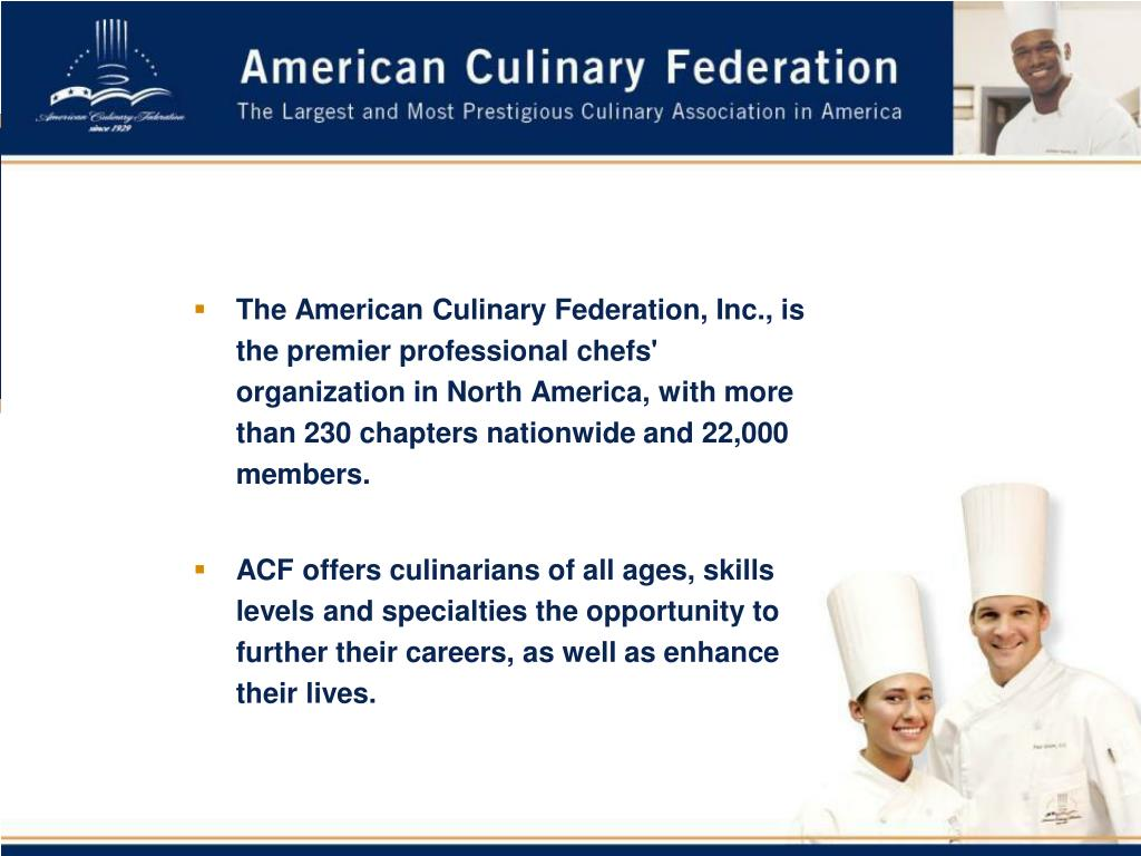 The American Culinary Federation, Inc., is the premier professional chefs' organization in North America, with more than 230 chapters nationwide and 22,000 members.