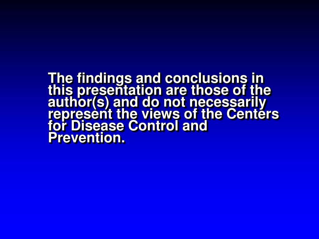 The findings and conclusions in this presentation are those of the author(s) and do not necessarily represent the views of the Centers for Disease Control and Prevention.