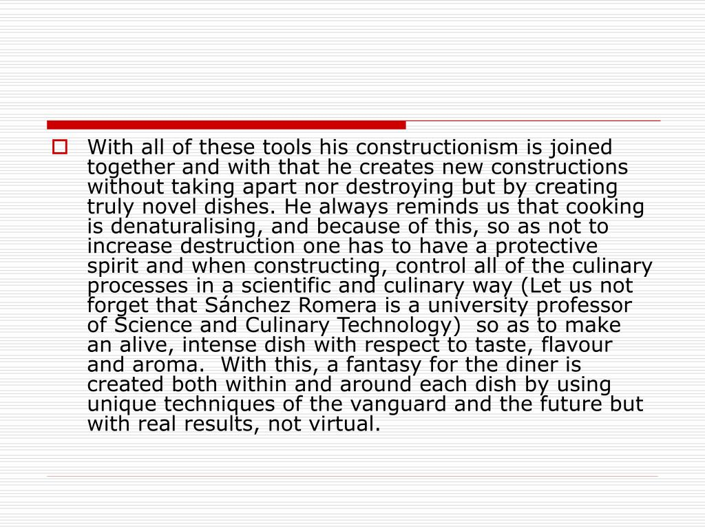 With all of these tools his constructionism is joined together and with that he creates new constructions without taking apart nor destroying but by creating truly novel dishes. He always reminds us that cooking is denaturalising, and because of this, so as not to increase destruction one has to have a protective spirit and when constructing, control all of the culinary processes in a scientific and culinary way (Let us not forget that Sánchez Romera is a university professor of Science and Culinary Technology)  so as to make an alive, intense dish with respect to taste, flavour and aroma.  With this, a fantasy for the diner is created both within and around each dish by using unique techniques of the vanguard and the future but with real results, not virtual.