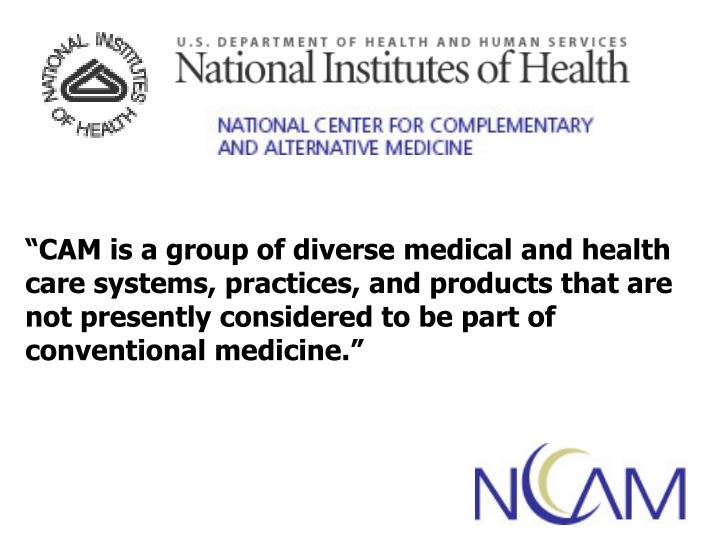 """CAM is a group of diverse medical and health care systems, practices, and products that are not p..."