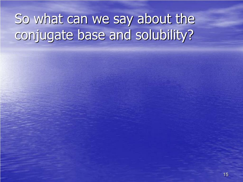 So what can we say about the conjugate base and solubility?