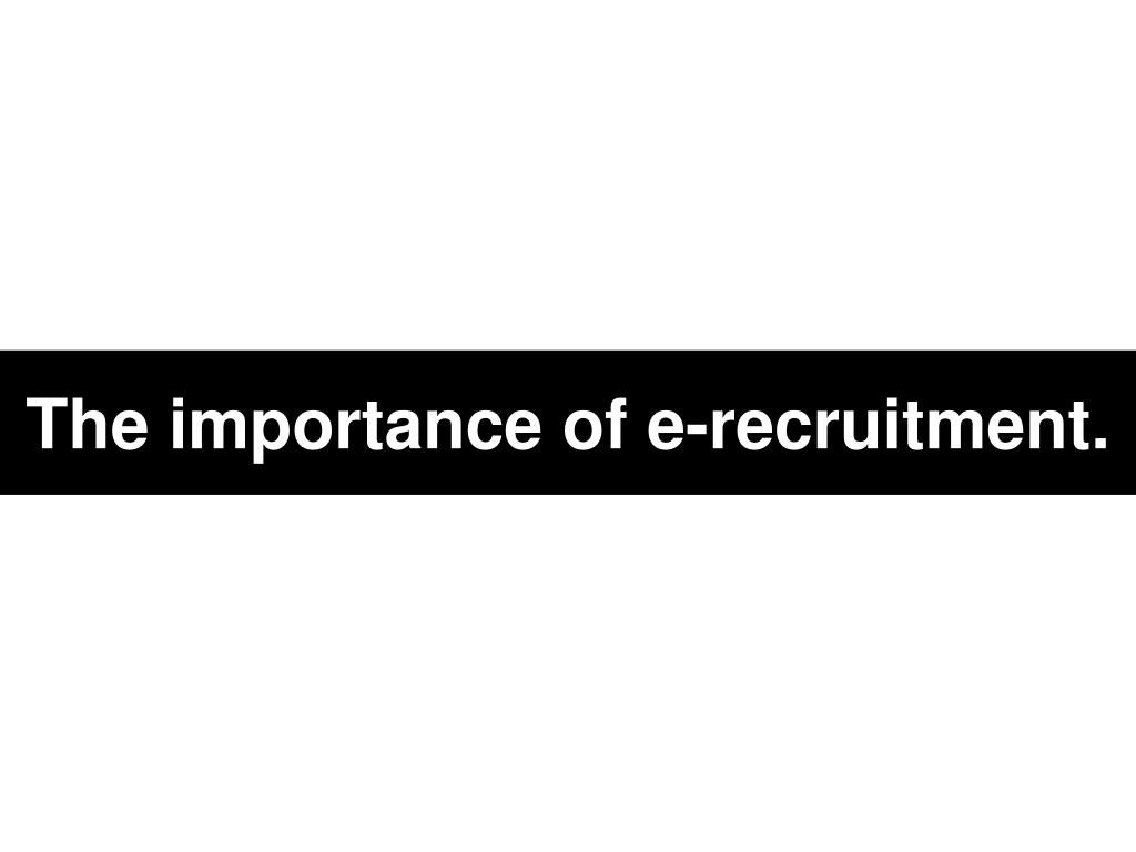 The importance of e-recruitment.