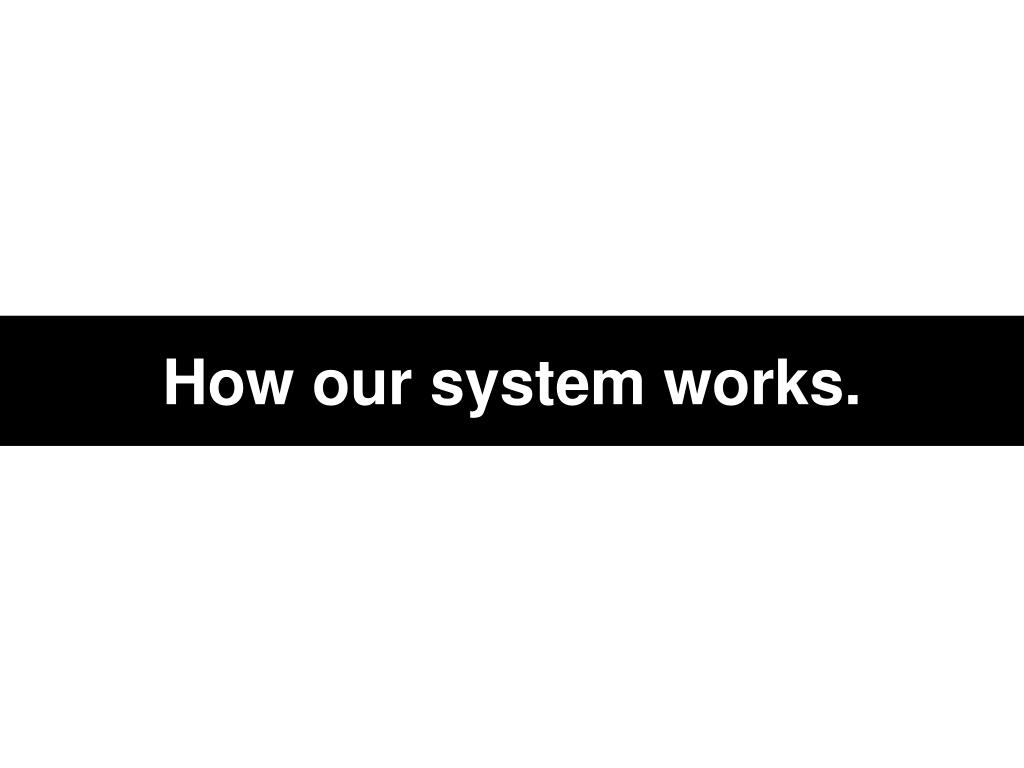 How our system works.