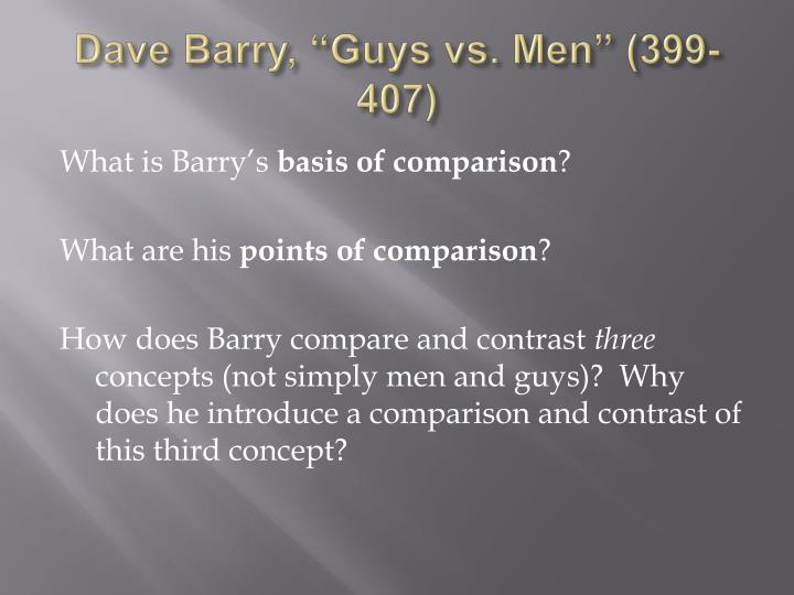 a comparison of guys and mens mindset in the article of dave barry Through out this article, barry gives many examples of differences between men and guys, and sometimes between women as well for example, barry discusses about women and their need to rearrange furniture at 2 am in the morning while guys may not ever feel the need to rarrange furniture.