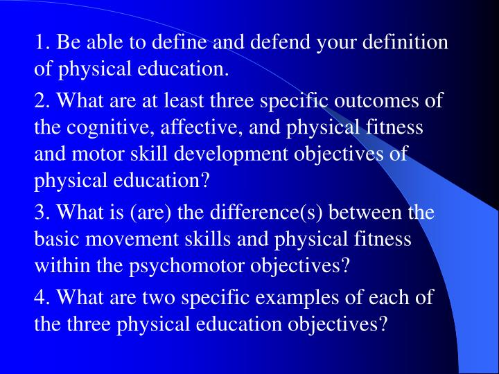 1. Be able to define and defend your definition of physical education.