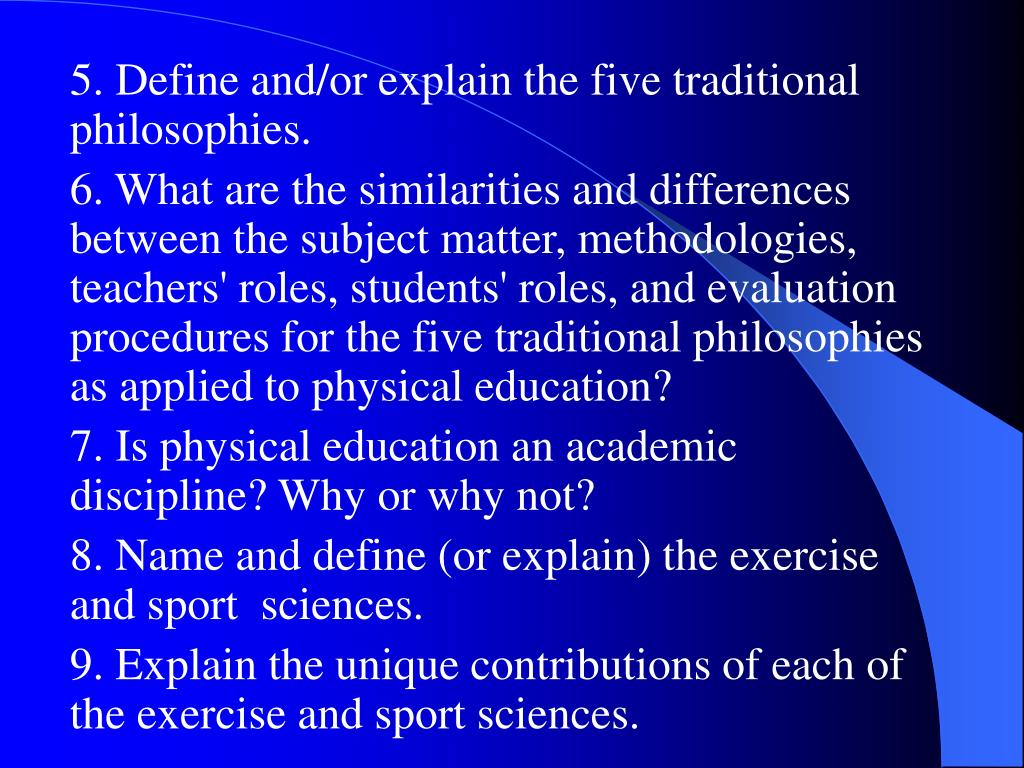 5. Define and/or explain the five traditional philosophies.