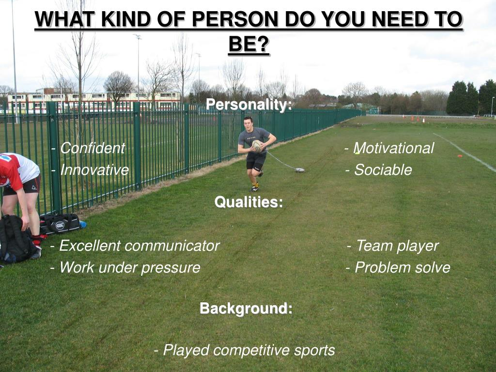 WHAT KIND OF PERSON DO YOU NEED TO BE?