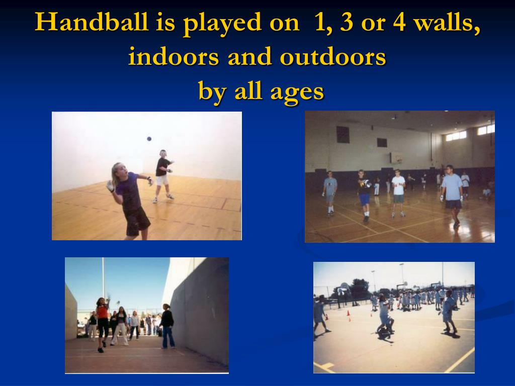 Handball is played on  1, 3 or 4 walls, indoors and outdoors