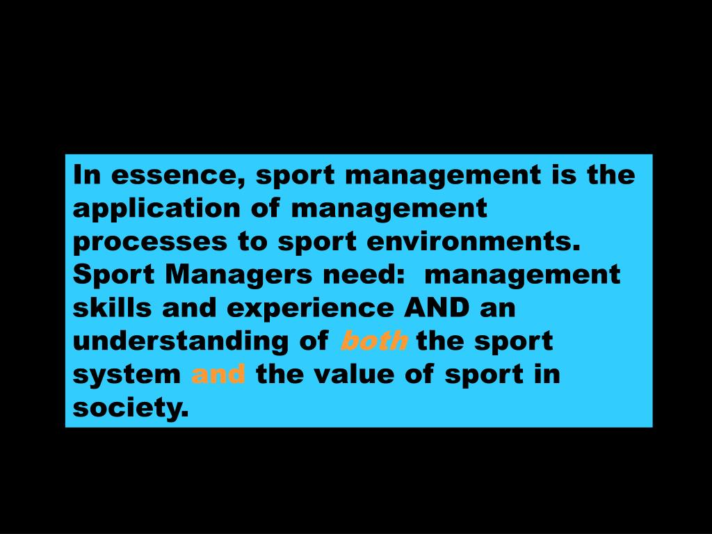 In essence, sport management is the application of management processes to sport environments.  Sport Managers need:  management skills and experience AND an understanding of