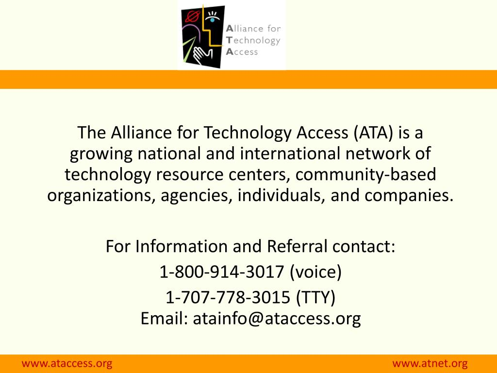 The Alliance for Technology Access (ATA) is a growing national and international network of technology resource centers, community-based organizations, agencies, individuals, and companies.