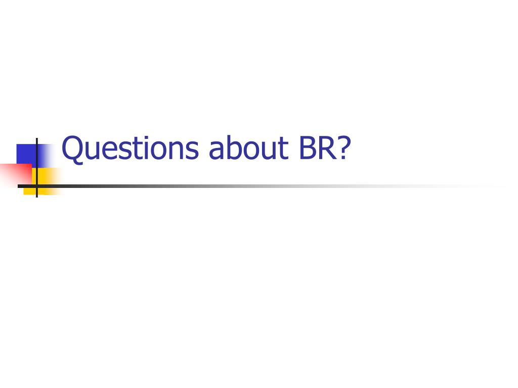 Questions about BR?