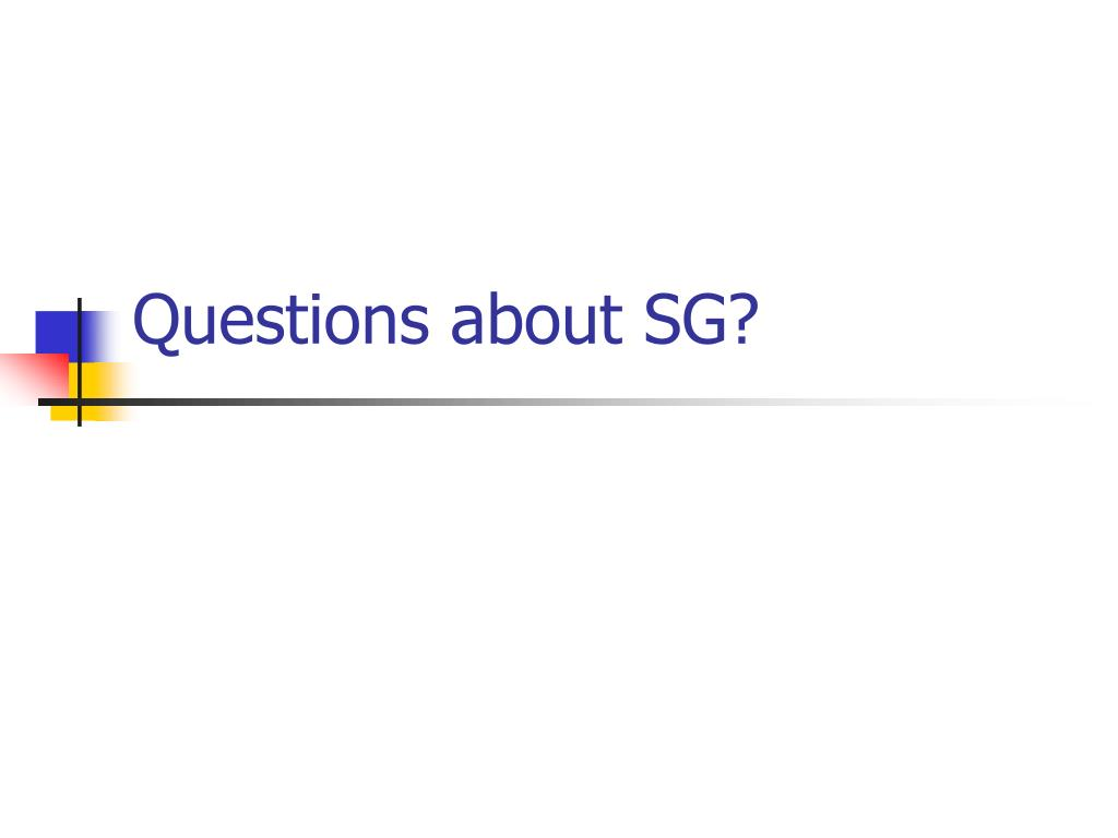 Questions about SG?