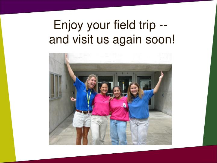 Enjoy your field trip --