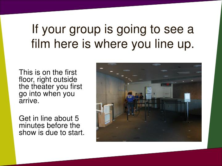If your group is going to see a film here is where you line up.