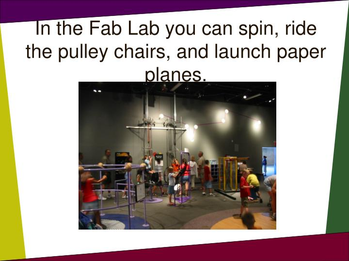 In the Fab Lab you can spin, ride the pulley chairs, and launch paper planes.
