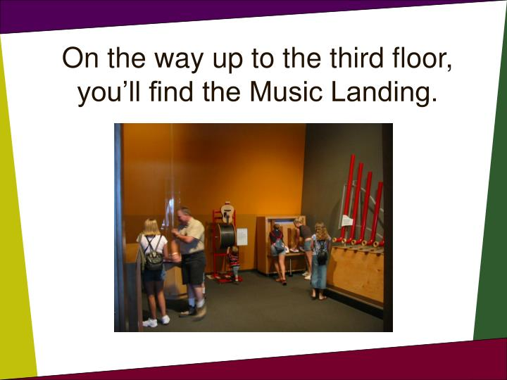 On the way up to the third floor, you'll find the Music Landing.