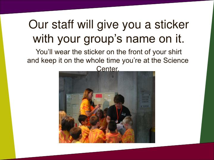 Our staff will give you a sticker with your group's name on it.