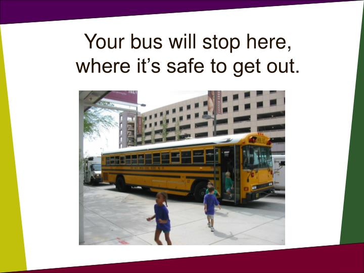 Your bus will stop here where it s safe to get out