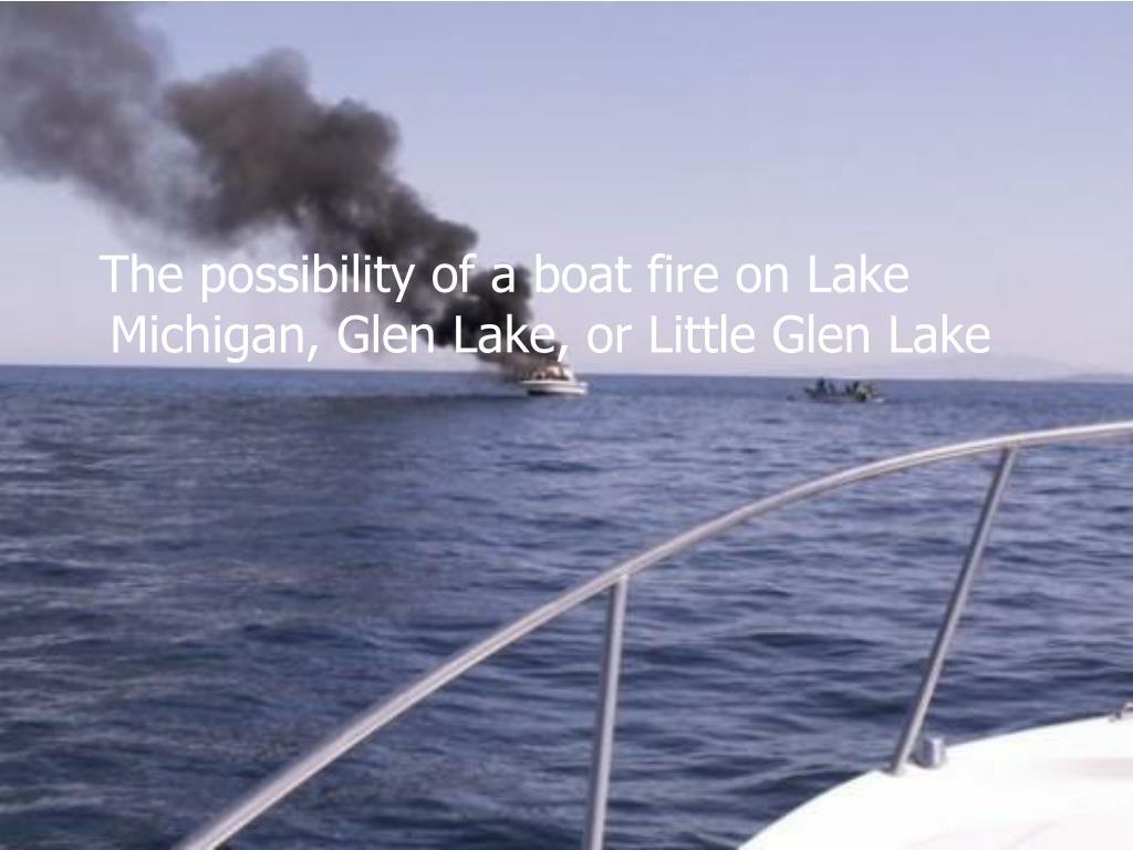 The possibility of a boat fire on Lake Michigan, Glen Lake, or Little Glen Lake