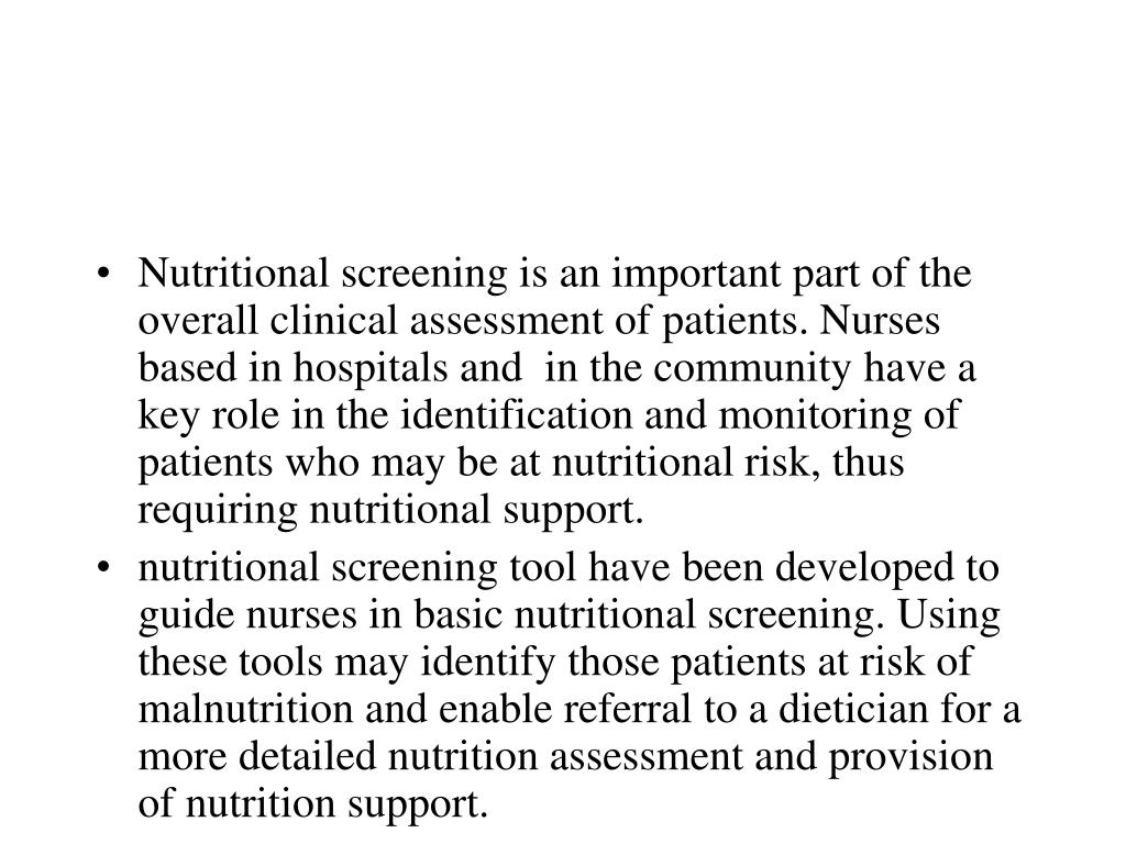 Nutritional screening is an important part of the overall clinical assessment of patients. Nurses based in hospitals and  in the community have a key role in the identification and monitoring of patients who may be at nutritional risk, thus requiring nutritional support.