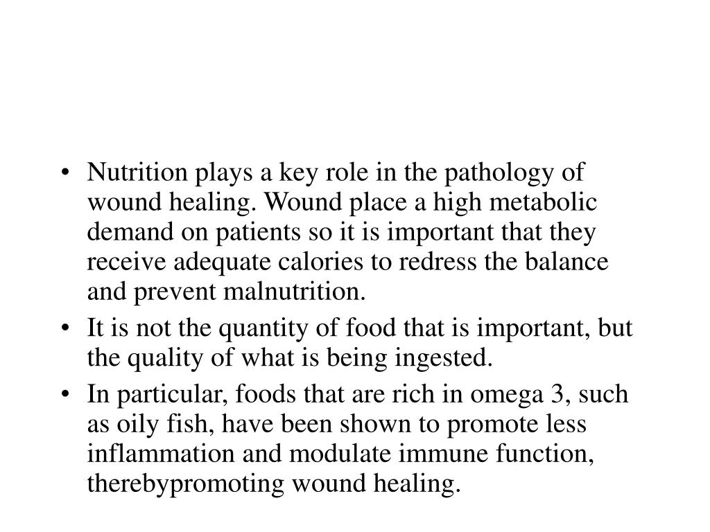 Nutrition plays a key role in the pathology of wound healing. Wound place a high metabolic demand on patients so it is important that they receive adequate calories to redress the balance and prevent malnutrition.