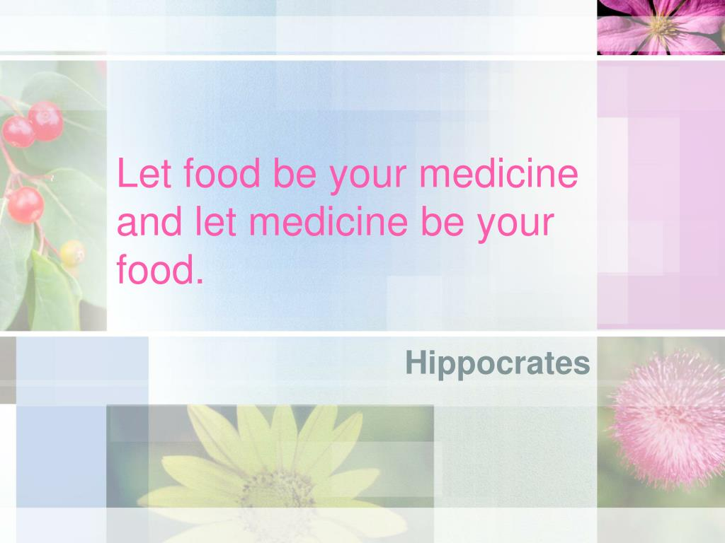 Let food be your medicine and let medicine be your food.