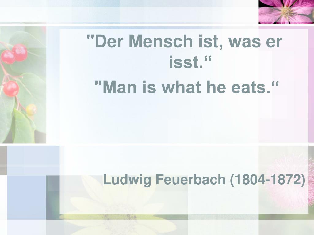 """""""Der Mensch ist, was er isst."""""""