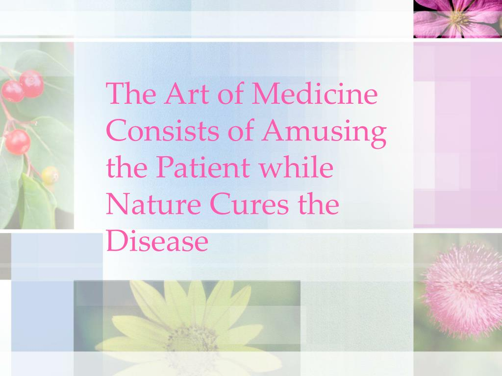 The Art of Medicine Consists of Amusing the Patient while Nature Cures the Disease