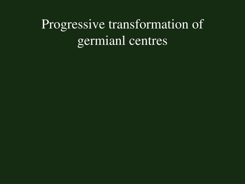 Progressive transformation of germianl centres