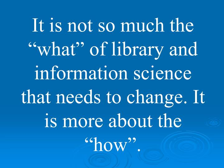 "It is not so much the ""what"" of library and information science that needs to change. It is more about the ""how""."