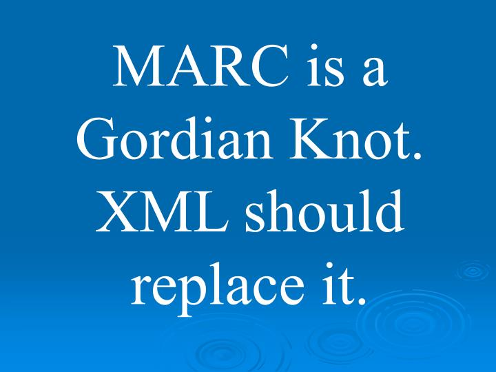MARC is a Gordian Knot. XML should replace it.