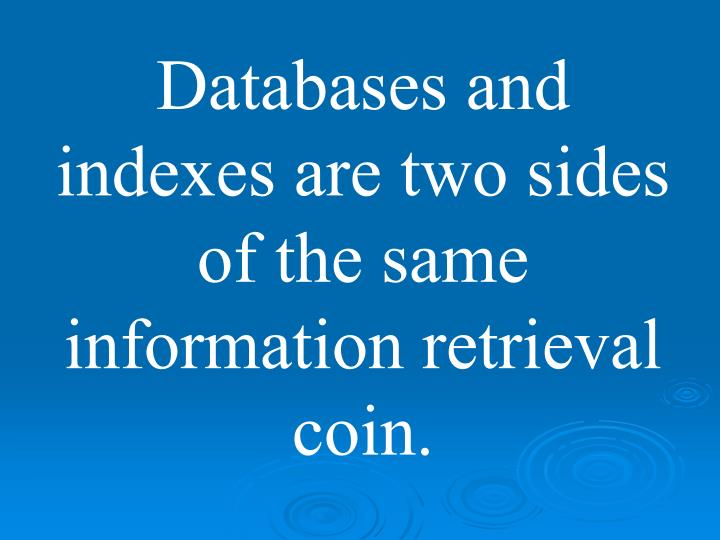 Databases and indexes are two sides of the same information retrieval coin.