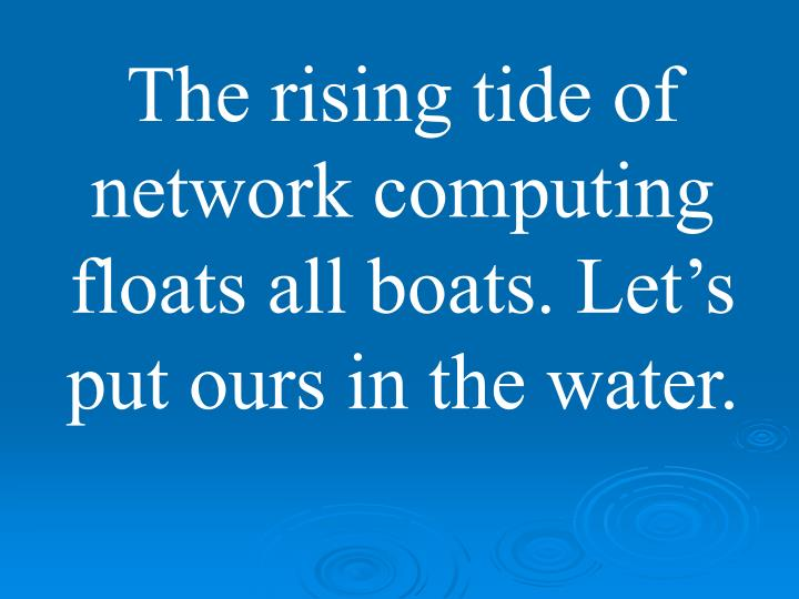 The rising tide of network computing floats all boats. Let's put ours in the water.
