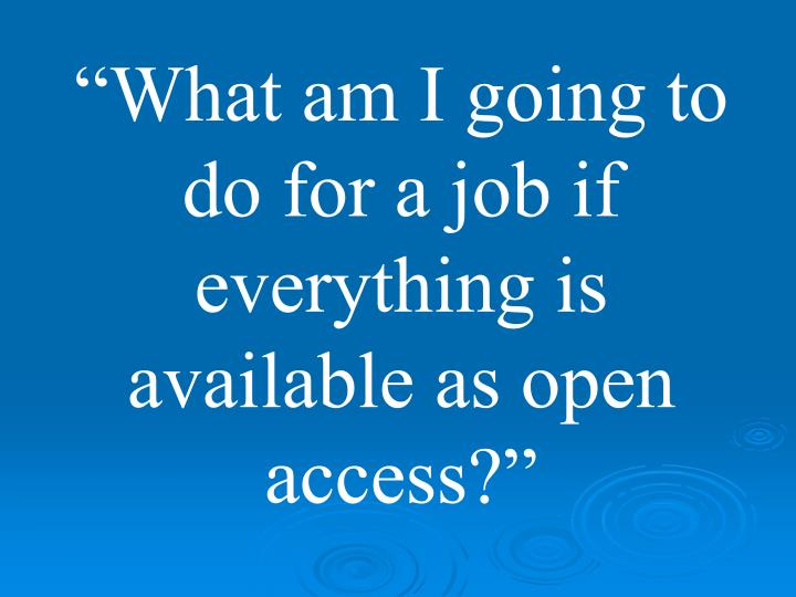 """What am I going to do for a job if everything is available as open access?"""