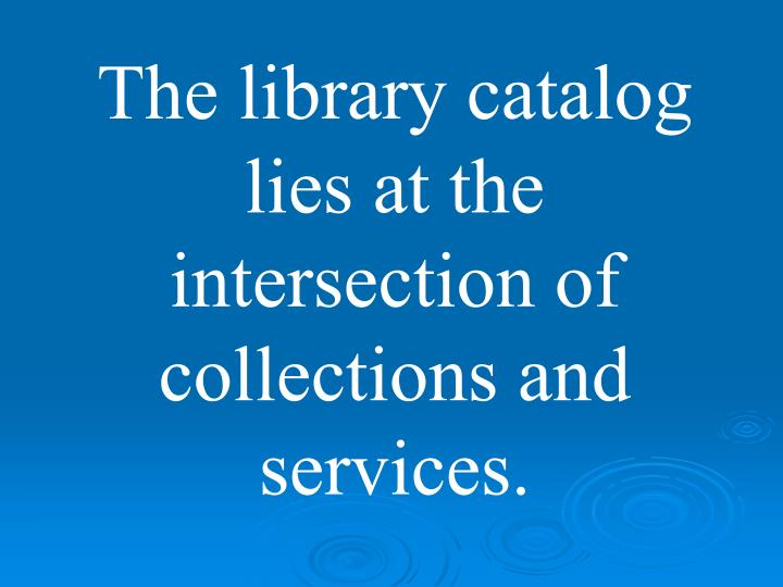 The library catalog lies at the intersection of collections and services.