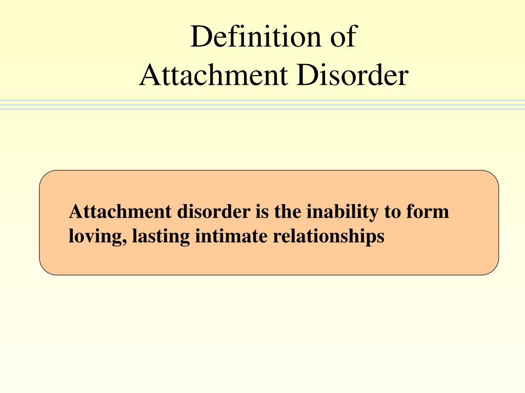 Attachment disorder is the inability to form loving, lasting intimate relationships