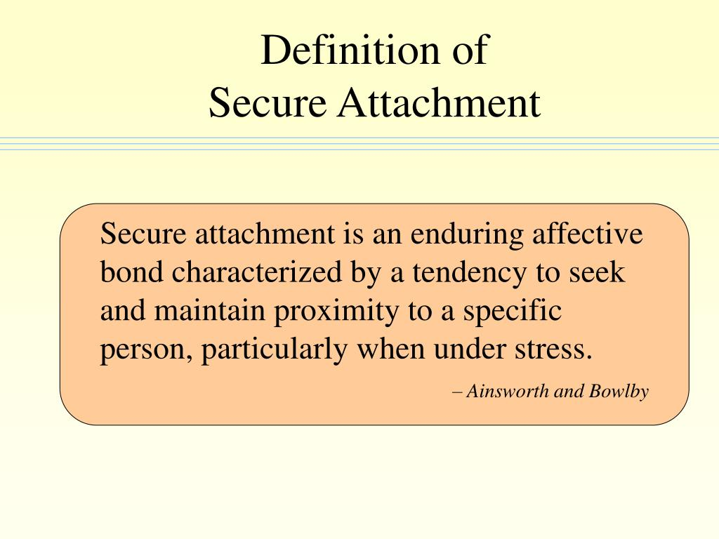 Secure attachment is an enduring affective bond characterized by a tendency to seek and maintain proximity to a specific person, particularly when under stress.