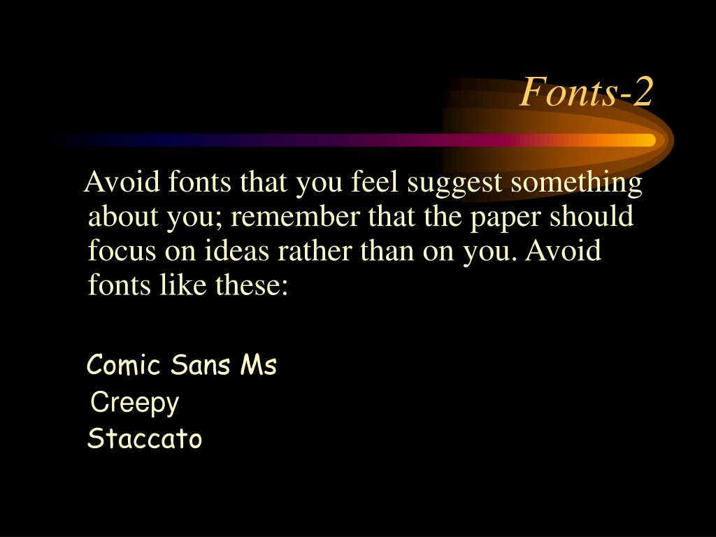 Avoid fonts that you feel suggest something about you; remember that the paper should focus on ideas rather than on you. Avoid fonts like these: